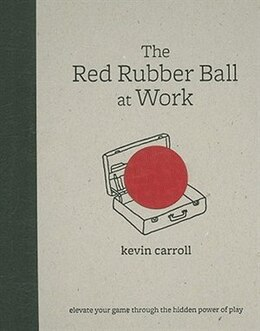 Book The Red Rubber Ball at Work: Elevate Your Game Through the Hidden Power of Play: Elevate Your Game… by Kevin Carroll