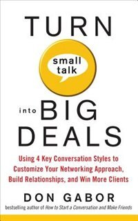 Book Turn Small Talk into Big Deals: Using 4 Key Conversation Styles to Customize Your Networking… by Don Gabor