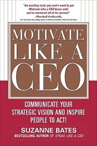 Book Motivate Like a CEO:  Communicate Your Strategic Vision and Inspire People to Act!: Communicate… by Suzanne Bates