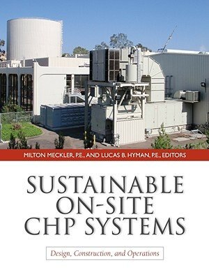 Sustainable On-Site CHP Systems: Design, Construction, and Operations: Design, Construction, and Operations by Milton Meckler