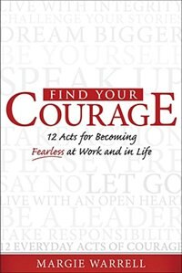Book Find Your Courage: 12 Acts for Becoming Fearless at Work and in Life by Margie Warrell