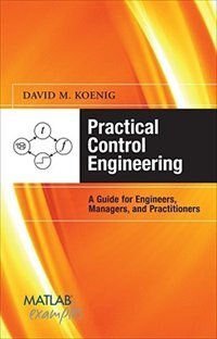 Book Practical Control Engineering: Guide for Engineers, Managers, and Practitioners: Guide for… by David Koenig