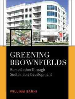 Greening Brownfields: Remediation Through Sustainable Development: Remediation Through Sustainable Development by William Sarni