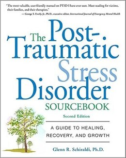 Book The Post-Traumatic Stress Disorder Sourcebook: A Guide to Healing, Recovery, and Growth by Glenn Schiraldi