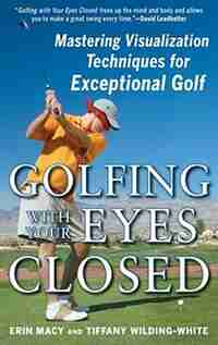 Golfing with Your Eyes Closed: Mastering Visualization Techniques for Exceptional Golf by Erin Macy