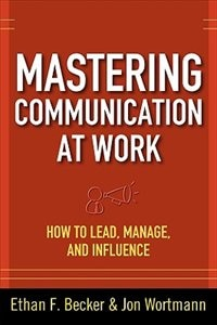 Book Mastering Communication at Work: How to Lead, Manage, and Influence: How to Lead, Manage, and… by Ethan F. Becker