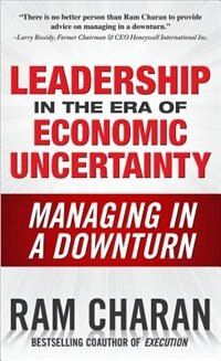 Book Leadership in the Era of Economic Uncertainty: Managing in a Downturn: Managing in a Downturn by Ram Charan