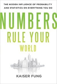 Numbers Rule Your World: The Hidden Influence of Probabilities and Statistics on Everything You Do…