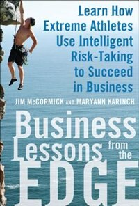 Business Lessons from the Edge: Learn How Extreme Athletes Use Intelligent Risk Taking to Succeed in Business by Jim McCormick