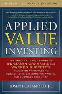 Applied Value Investing: The Practical Application of Benjamin Graham and Warren Buffett's Valuation Principles to Acquisitions, Catastrophe Pricing and Business Execution by Joseph Calandro