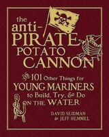 The Anti-Pirate Potato Cannon: And 101 Other Things for Young Mariners to Build, Try, and Do on the…