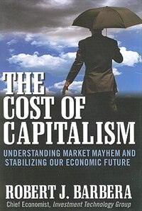 Book The Cost of Capitalism: Understanding Market Mayhem and Stabilizing our Economic Future… by Robert Barbera