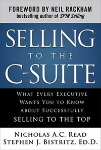 Book Selling to the C-Suite:  What Every Executive Wants You to Know About Successfully Selling to the… by Nicholas A.C. Read
