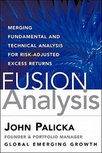 Book Fusion Analysis: Merging Fundamental And Technical Analysis For Risk-adjusted Excess Returns… by V. John Palicka CFA CMT