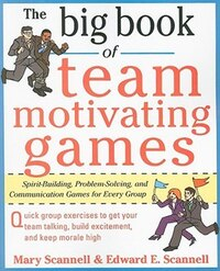 The Big Book of Team-Motivating Games: Spirit-Building, Problem-Solving and Communication Games for…