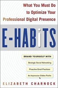 Book E-Habits: What You Must Do to Optimize Your Professional Digital Presence: What You Must Do to… by Elizabeth Charnock
