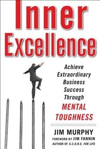 Book Inner Excellence: Achieve Extraordinary Business Success through Mental Toughness: Achieve… by Jim Murphy