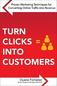 Book Turn Clicks Into Customers: Proven Marketing Techniques for Converting Online Traffic into Revenue… by Duane Forrester
