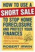 How to Use a Short Sale to Stop Home Foreclosure and Protect Your Finances by Robert Irwin