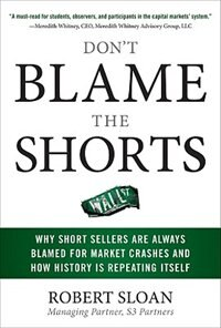 Book Don't Blame the Shorts: Why Short Sellers Are Always Blamed for Market Crashes and How History Is… by Robert Sloan