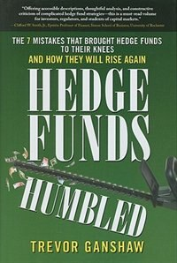 Book Hedge Funds, Humbled: The 7 Mistakes That Brought Hedge Funds to Their Knees and How They Will Rise… by Trevor Ganshaw