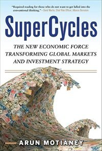 Book SuperCycles: The New Economic Force Transforming Global Markets and Investment Strategy: The New… by Arun Motianey