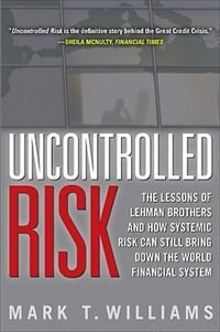 Book Uncontrolled Risk: Lessons of Lehman Brothers and How Systemic Risk Can Still Bring Down the World… by Mark Williams