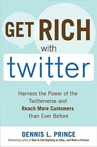 Book Get Rich with Twitter: Harness the Power of the Twitterverse and Reach More Customers than Ever… by Dennis L. Prince