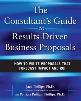 Book The Consultant's Guide to Results-Driven Business Proposals: How to Write Proposals That Forecast… by Jack Phillips
