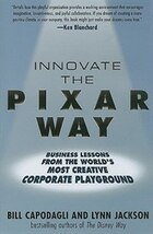 Innovate the Pixar Way:  Business Lessons from the World's Most Creative Corporate Playground…