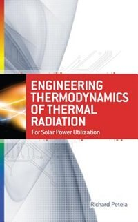 Engineering Thermodynamics of Thermal Radiation: for Solar Power Utilization by Richard Petela