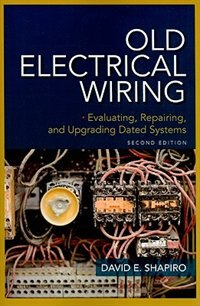 Old Electrical Wiring: Evaluating, Repairing, and Upgrading Dated Systems by David E. Shapiro