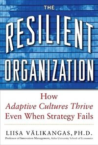 Book The Resilient Organization: How Adaptive Cultures Thrive Even When Strategy Fails: How Adaptive… by Liisa Välikangas