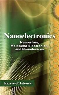 Nanoelectronics: Nanowires, Molecular Electronics, and Nanodevices by Krzysztof Iniewski