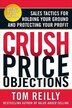 Crush Price Objections: Sales Tactics for Holding Your Ground and Protecting Your Profit: Sales Tactics for Holding Your Ground and Protecting Your Pr by Tom Reilly