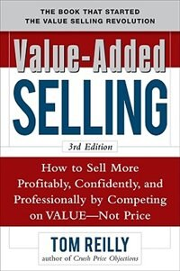 Value-Added Selling:  How to Sell More Profitably, Confidently, and Professionally by Competing on…