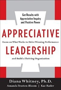 Book Appreciative Leadership: Focus on What Works to Drive Winning Performance and Build a Thriving… by Diana Whitney