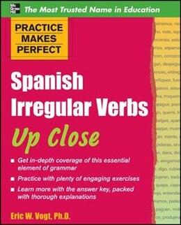 Book Practice Makes Perfect: Spanish Irregular Verbs Up Close: Spanish Irregular Verbs Up Close by Eric Vogt