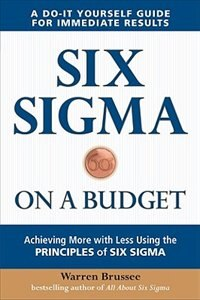 Six Sigma on a Budget: Achieving More with Less Using the Principles of Six Sigma: Achieving More…
