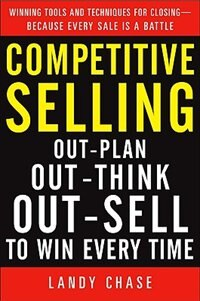 Book Competitive Selling: Out-Plan, Out-Think, and Out-Sell to Win Every Time: Out-Plan, Out-Think, and… by Landy Chase