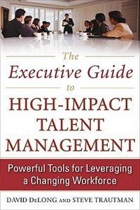 The Executive Guide to High-Impact Talent Management: Powerful Tools for Leveraging a Changing…