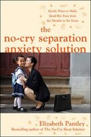 The No-Cry Separation Anxiety Solution: Gentle Ways to Make Good-bye Easy from Six Months to Six…
