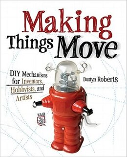 Book Making Things Move DIY Mechanisms for Inventors, Hobbyists, and Artists by Dustyn Roberts