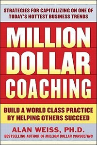Book Million Dollar Coaching: Build a World-Class Practice by Helping Others Succeed by Alan Weiss