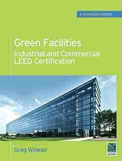 Green Facilities: Industrial and Commercial LEED Certification (GreenSource) by Greg Winkler