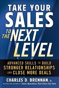 Book Take Your Sales to the Next Level: Advanced Skills to Build Stronger Relationships and Close More… by Charles D. Brennan