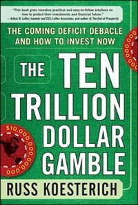Book The Ten Trillion Dollar Gamble: The Coming Deficit Debacle and How to Invest Now: How Deficit… by Russ Koesterich