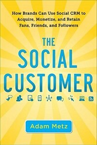 Book The Social Customer: How Brands Can Use Social CRM to Acquire, Monetize, and Retain Fans, Friends… by Adam Metz