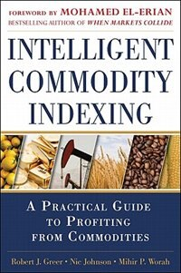 Book Intelligent Commodity Indexing: A Practical Guide to Investing in Commodities: A Profitable Guide… by Robert Greer