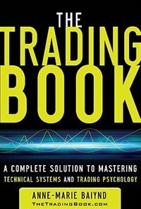 Book The Trading Book: A Complete Solution to Mastering Technical Systems and Trading Psychology: A… by Anne-Marie Baiynd